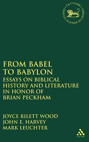 Cover From Babel to Babylon: Essays on Biblical History and Literature in Honor of Brian Peckham - The Library of Hebrew Bible/Old Testament Studies