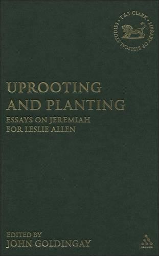 Uprooting and Planting: Essays on Jeremiah for Leslie Allen - The Library of Hebrew Bible/Old Testament Studies v. 359 (Hardback)