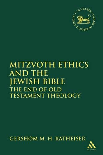 Mitzvoth Ethics and the Jewish Bible: The End of Old Testament Theology - The Library of Hebrew Bible/Old Testament Studies (Hardback)