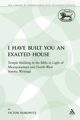 I Have Built You an Exalted House: Temple Building in the Bible in Light of Mesopotamian and North-West Semitic Writings - Library of Hebrew Bible/Old Testament Studies 115 (Paperback)