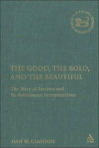 The Good, the Bold, the Beautiful: The Story of Susanna in Its Renaissance Interpretation (Hardback)
