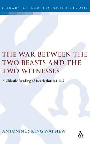 The War Between the Two Beasts and the Two Witnesses: A Chiastic Reading of Revelation 11:1-14:5 - Journal for the Study of the New Testament Supplement S. v. 283 (Hardback)