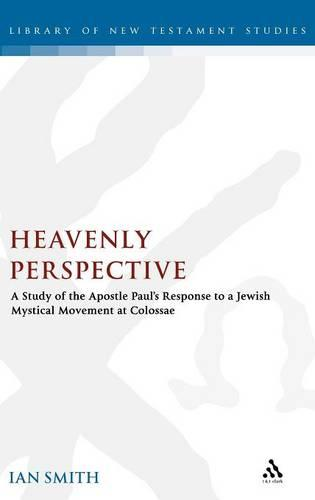Heavenly Perspective: A Study of the Apostle Paul's Response to a Jewish Mystical Movement at Colossae - The Library of New Testament Studies (Hardback)