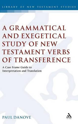 A Grammatical and Exegetical Study of New Testament Verbs of Transference: A Case Frame Guide to Interpretation and Translation - The Library of New Testament Studies v. 329 (Hardback)