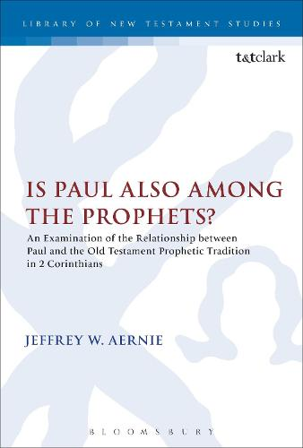 Is Paul Also Among the Prophets?: An Examination of the Relationship Between Paul and the Old Testament Prophetic Tradition in 2 Corinthians - The Library of New Testament Studies (Paperback)