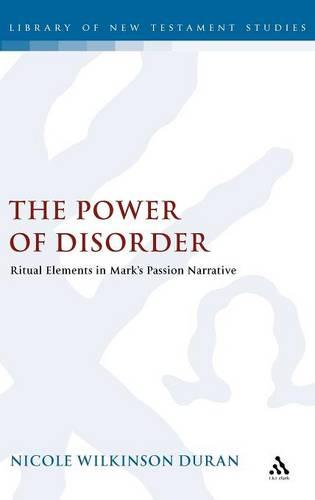 The Power of Disorder: Ritual Elements in Mark's Passion Narrative - The Library of New Testament Studies v. 378 (Hardback)