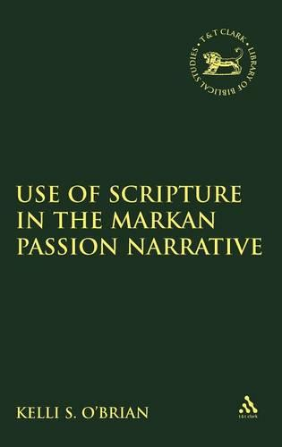 The Use of Scripture in the Markan Passion Narrative - The Library of New Testament Studies v. 384 (Hardback)