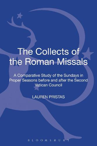 The Collects of the Roman Missals: A Comparative Study of the Sundays in Proper Seasons before and after the Second Vatican Council - T&T Clark Studies in Fundamental Liturgy (Hardback)