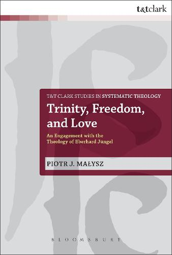 Trinity, Freedom and Love: An Engagement with the Theology of Eberhard Jungel - T&T Clark Studies in Systematic Theology (Paperback)