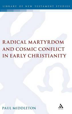 Radical Martyrdom and Cosmic Conflict in Early Christianity - The Library of New Testament Studies (Hardback)