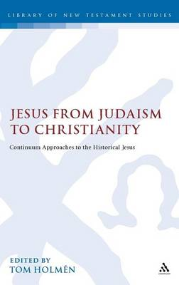 Jesus from Judaism to Christianity: Continuum Approaches to the Historical Jesus - The Library of New Testament Studies (Hardback)