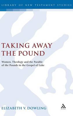 Taking Away the Pound: Women, Theology and the Parable of the Pounds in the Gospel of Luke - The Library of New Testament Studies (Hardback)