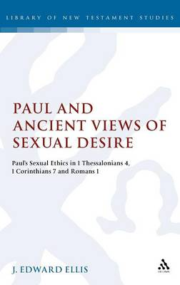 Paul and Ancient Views of Sexual Desire: Paul's Sexual Ethics in 1 Thessalonians 4, 1 Corinthians 7 and Romans 1 (Hardback)