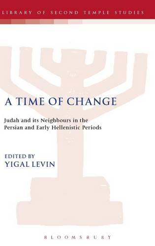 A Time of Change: Judah and Its Neighbours in the Persian and Early Hellenistic Periods - The Library of Second Temple Studies (Hardback)