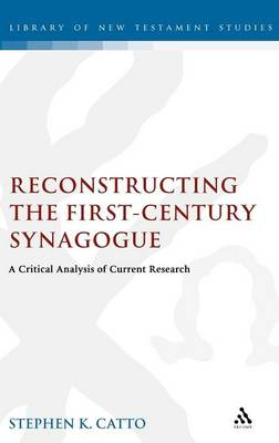Reconstructing the First-century Synagogue: A Critical Analysis of Current Research - The Library of New Testament Studies v. 363 (Hardback)