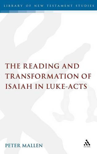 The Reading and Transformation of Isaiah in Luke-acts - The Library of New Testament Studies (Hardback)