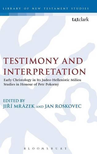Testimony and Interpretation: Early Christology in Its Judeo-Hellenistic Milieu. Studies in Honor of Petr Pokorny - Journal for the Study of the New Testament Supplement S. v. 272 (Hardback)