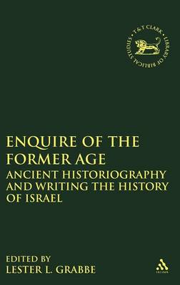 Enquire of the Former Age: Ancient Historiography and Writing the History of Israel - The Library of Hebrew Bible/Old Testament Studies (Hardback)