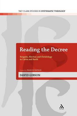 Reading the Decree: Exegesis, Election and Christology in Calvin and Barth - T&T Clark Studies in Systematic Theology 4 (Paperback)