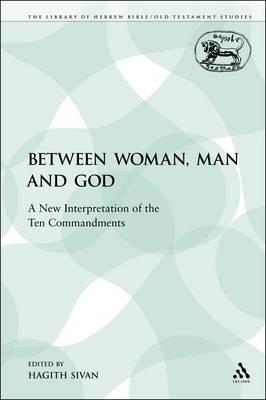 Between Woman, Man and God: A New Interpretation of the Ten Commandments - Library of Hebrew Bible/Old Testament Studies 401 (Paperback)