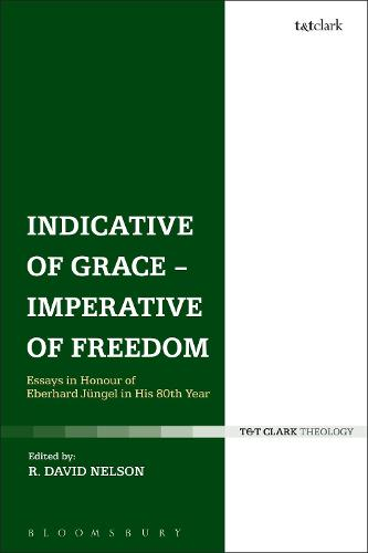 Indicative of Grace - Imperative of Freedom: Essays in Honour of Eberhard Jungel in His 80th Year (Hardback)