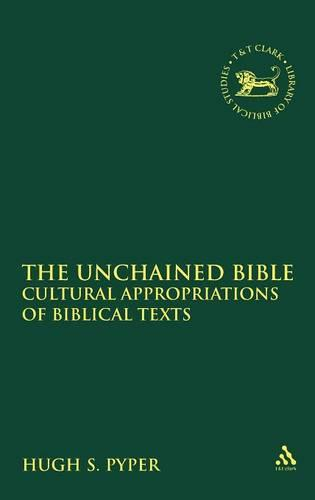The Unchained Bible: Cultural Appropriations of Biblical Texts - The Library of Hebrew Bible/Old Testament Studies 455 (Hardback)
