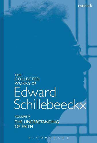 The Collected Works of Edward Schillebeeckx Volume 5: The Understanding of Faith. Interpretation and Criticism - Edward Schillebeeckx Collected Works (Hardback)