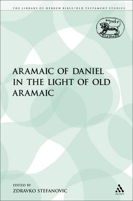 The Aramaic of Daniel in the Light of Old Aramaic - Library of Hebrew Bible/Old Testament Studies 129 (Paperback)