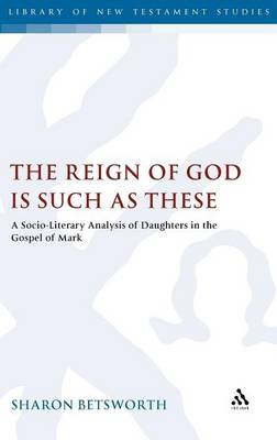 The Reign of God is Such as These: A Socio-Literary Analysis of Daughters in the Gospel of Mark - The Library of New Testament Studies 422 (Hardback)