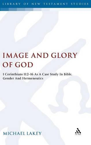 Image and Glory of God: 1 Corinthians 11:2-16 as a Case Study in Bible, Gender and Hermeneutics - The Library of New Testament Studies v. 418 (Hardback)