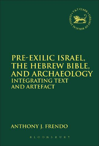 Pre-Exilic Israel, the Hebrew Bible, and Archaeology: Integrating Text and Artefact - The Library of Hebrew Bible/Old Testament Studies (Paperback)