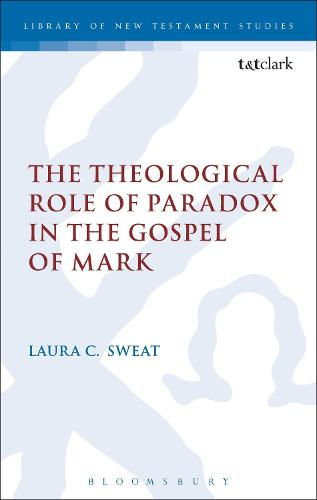 The Theological Role of Paradox in the Gospel of Mark - The Library of New Testament Studies (Hardback)