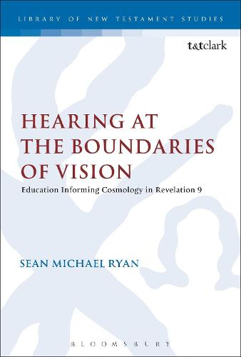 Hearing at the Boundaries of Vision: Education Informing Cosmology in Revelation 9 - The Library of New Testament Studies (Paperback)