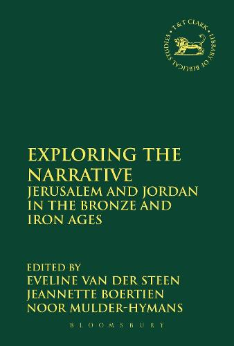 Exploring the Narrative: Jerusalem and Jordan in the Bronze and Iron Ages: Papers in Honour of Margreet Steiner - The Library of Hebrew Bible/Old Testament Studies (Hardback)