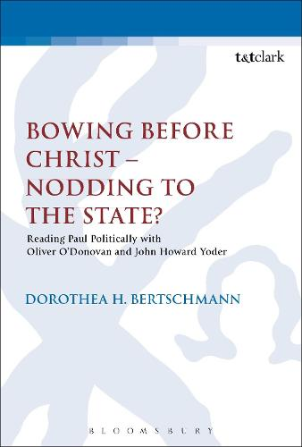 Bowing Before Christ - Nodding to the State?: Reading Paul Politically with Oliver O'Donovan and John Howard Yoder - The Library of New Testament Studies (Hardback)