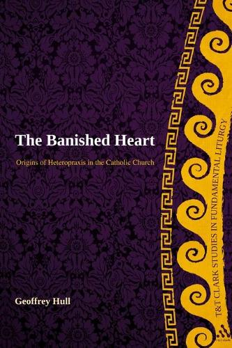 The Banished Heart: Origins of Heteropraxis in the Catholic Church - T&T Clark Studies in Fundamental Liturgy (Hardback)