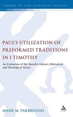Paul's Utilization of Preformed Traditions in 1 Timothy: An Evaluation of Paul's Literary, Rhetorical, and Theological Tactics - The Library of New Testament Studies v. 417 (Hardback)