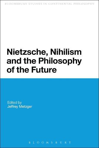 Nietzsche, Nihilism and the Philosophy of the Future - Bloomsbury Studies in Continental Philosophy (Paperback)