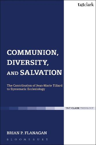 Communion, Diversity, and Salvation: The Contribution of Jean-Marie Tillard to Systematic Ecclesiology - Ecclesiological Investigations (Paperback)