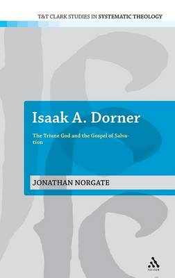 Isaak A.Dorner: The Triune God and the Gospel of Salvation - T&T Clark Studies in Systematic Theology (Hardback)