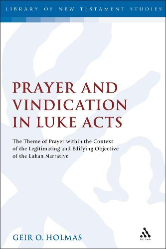 Prayer and Vindication in Luke - Acts: The Theme of Prayer within the Context of the Legitimating and Edifying Objective of the Lukan Narrative - The Library of New Testament Studies (Paperback)
