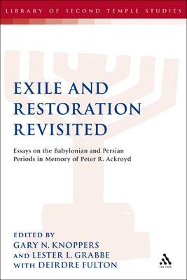 Exile and Restoration Revisited: Essays on the Babylonian and Persian Periods in Memory of Peter R. Ackroyd - The Library of Second Temple Studies No. 73 (Paperback)
