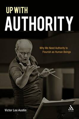Up with Authority: Why We Need Authority to Flourish as Human Beings (Hardback)