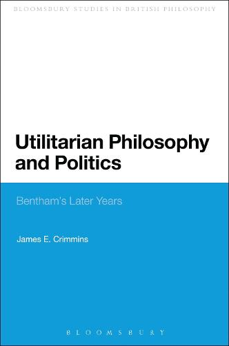 Utilitarian Philosophy and Politics: Bentham's Later Years - Continuum Studies in British Philosophy (Paperback)