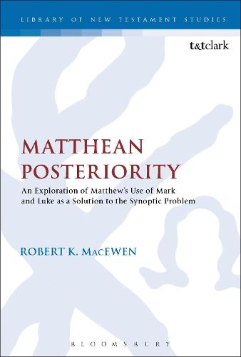 Matthean Posteriority: An Exploration of Matthew's Use of Mark and Luke as a Solution to the Synoptic Problem - The Library of New Testament Studies (Hardback)