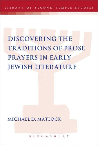 Discovering the Traditions of Prose Prayers in Early Jewish Literature - The Library of Second Temple Studies (Paperback)