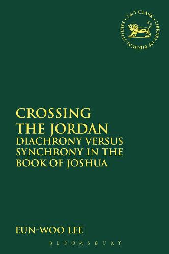 Crossing the Jordan: Diachrony Versus Synchrony in the Book of Joshua - The Library of Hebrew Bible/Old Testament Studies (Hardback)