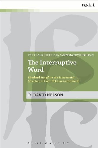 The Interruptive Word: Eberhard Jungel on the Sacramental Structure of God's Relation to the World - T&T Clark Studies in Systematic Theology (Hardback)