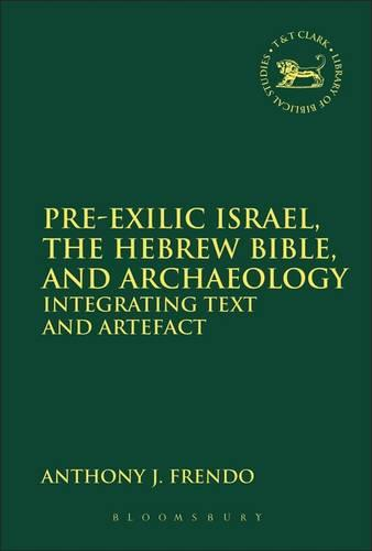 Pre-Exilic Israel, the Hebrew Bible, and Archaeology - The Library of Hebrew Bible/Old Testament Studies 549 (Hardback)