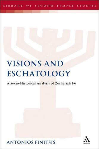 Visions and Eschatology: A Socio-Historical Analysis of Zechariah 1-6 - The Library of Second Temple Studies (Hardback)